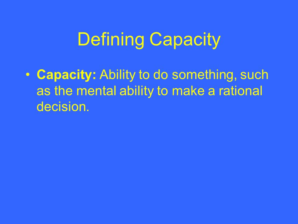Defining Capacity Capacity: Ability to do something, such as the mental ability to make a rational decision.