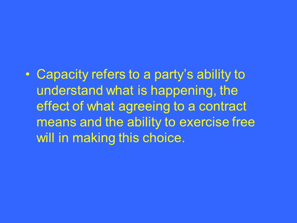 Capacity refers to a partys ability to understand what is happening, the effect of what agreeing to a contract means and the ability to exercise free will in making this choice.