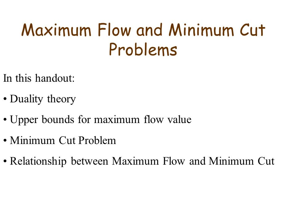 Maximum Flow and Minimum Cut Problems In this handout: Duality theory Upper bounds for maximum flow value Minimum Cut Problem Relationship between Maximum Flow and Minimum Cut