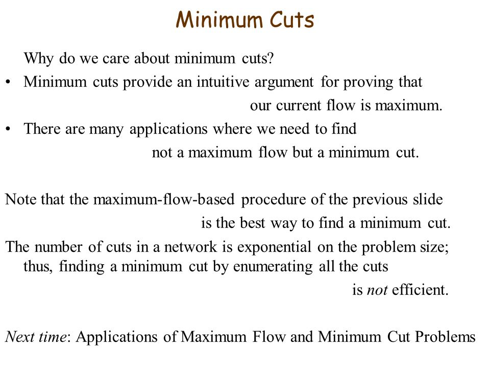 Minimum Cuts Why do we care about minimum cuts? Minimum cuts provide an intuitive argument for proving that our current flow is maximum. There are man