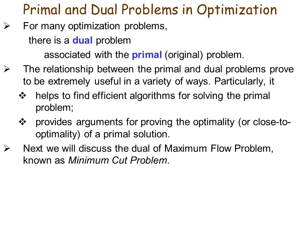 Primal and Dual Problems in Optimization For many optimization problems, there is a dual problem associated with the primal (original) problem.