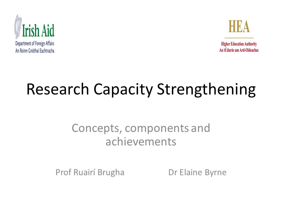 Research Capacity Strengthening Concepts, components and achievements Prof Ruairí Brugha Dr Elaine Byrne