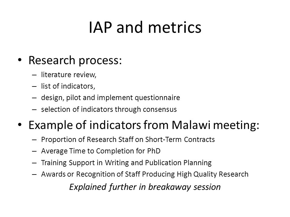 IAP and metrics Research process: – literature review, – list of indicators, – design, pilot and implement questionnaire – selection of indicators through consensus Example of indicators from Malawi meeting: – Proportion of Research Staff on Short-Term Contracts – Average Time to Completion for PhD – Training Support in Writing and Publication Planning – Awards or Recognition of Staff Producing High Quality Research Explained further in breakaway session