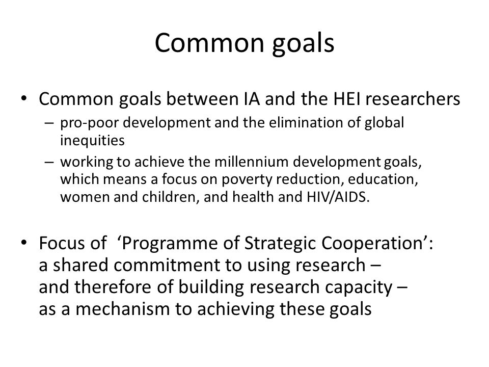 Common goals Common goals between IA and the HEI researchers – pro-poor development and the elimination of global inequities – working to achieve the millennium development goals, which means a focus on poverty reduction, education, women and children, and health and HIV/AIDS.