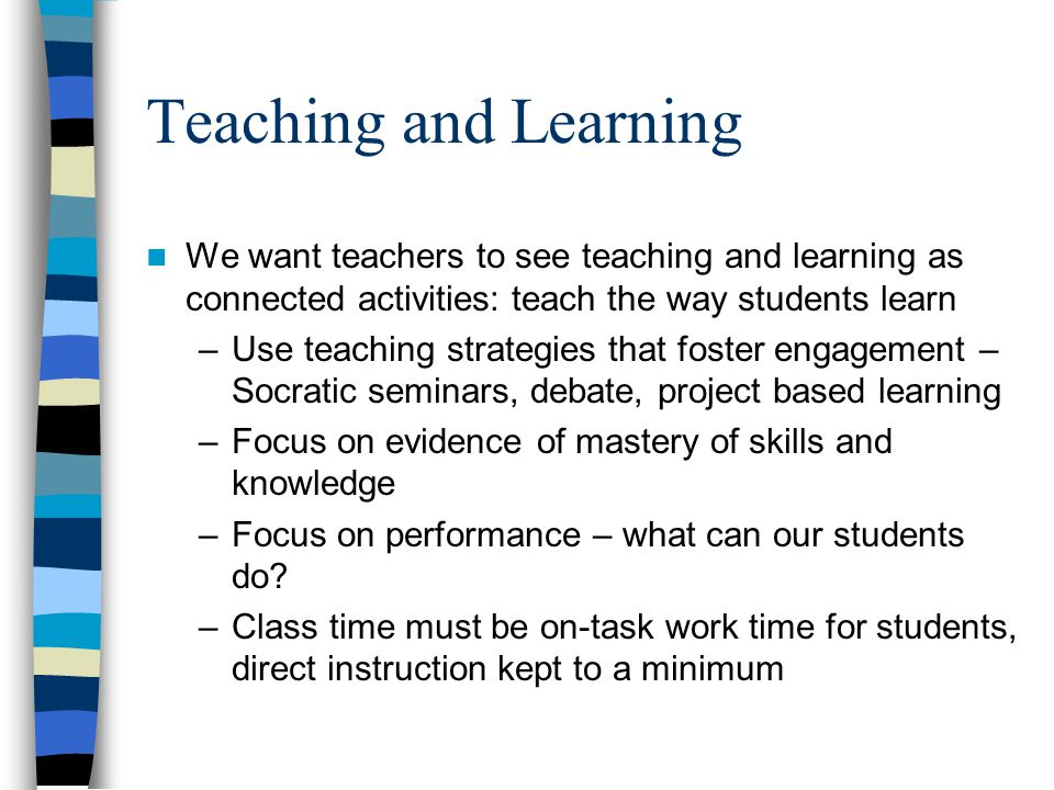 Teaching and Learning We want teachers to see teaching and learning as connected activities: teach the way students learn –Use teaching strategies tha