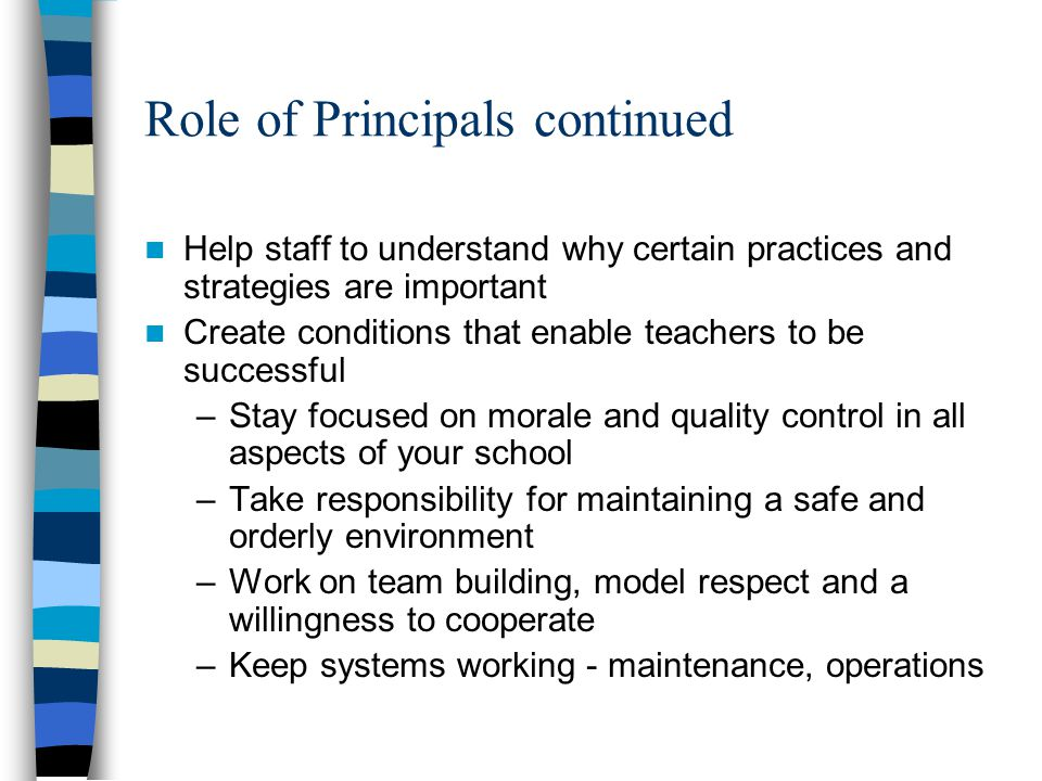 Role of Principals continued Help staff to understand why certain practices and strategies are important Create conditions that enable teachers to be