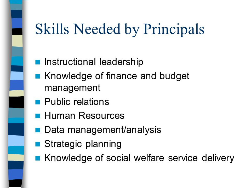 Skills Needed by Principals Instructional leadership Knowledge of finance and budget management Public relations Human Resources Data management/analy