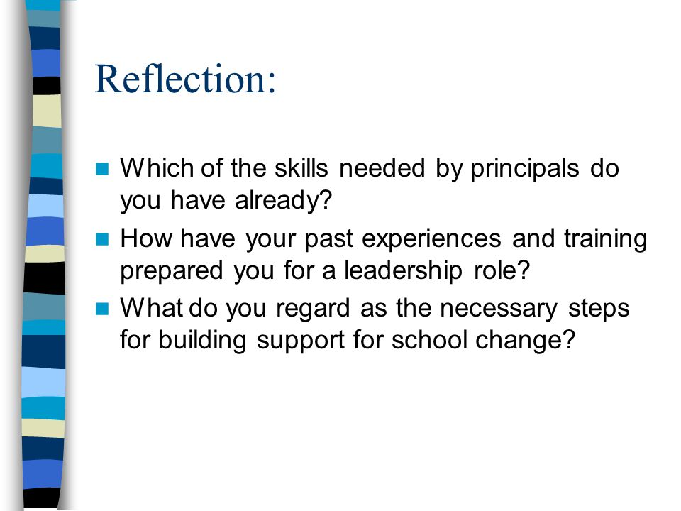 Reflection: Which of the skills needed by principals do you have already? How have your past experiences and training prepared you for a leadership ro