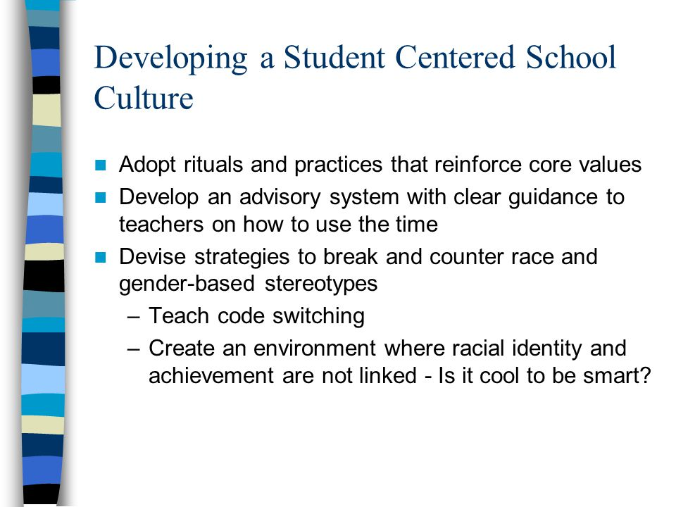 Developing a Student Centered School Culture Adopt rituals and practices that reinforce core values Develop an advisory system with clear guidance to