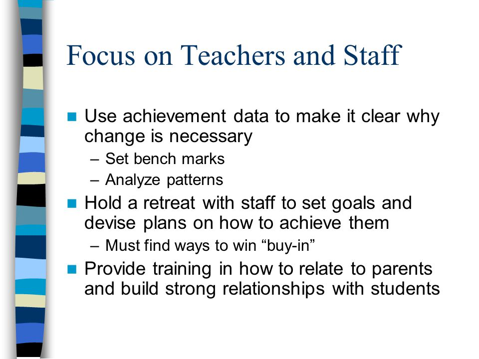 Focus on Teachers and Staff Use achievement data to make it clear why change is necessary –Set bench marks –Analyze patterns Hold a retreat with staff