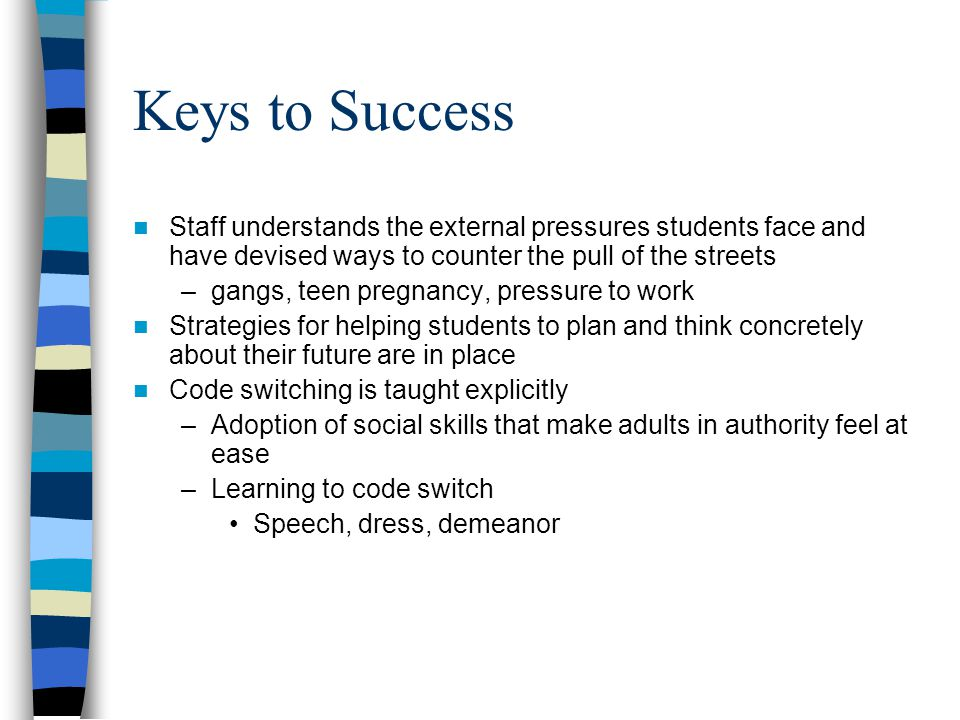 Keys to Success Staff understands the external pressures students face and have devised ways to counter the pull of the streets –gangs, teen pregnancy