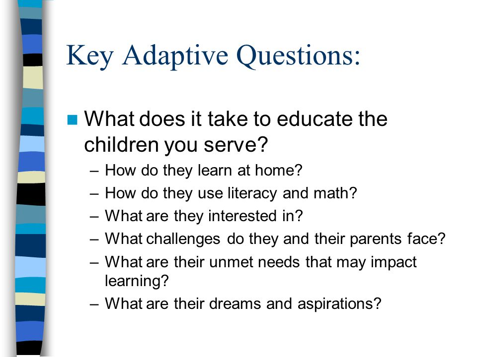 Key Adaptive Questions: What does it take to educate the children you serve? –How do they learn at home? –How do they use literacy and math? –What are