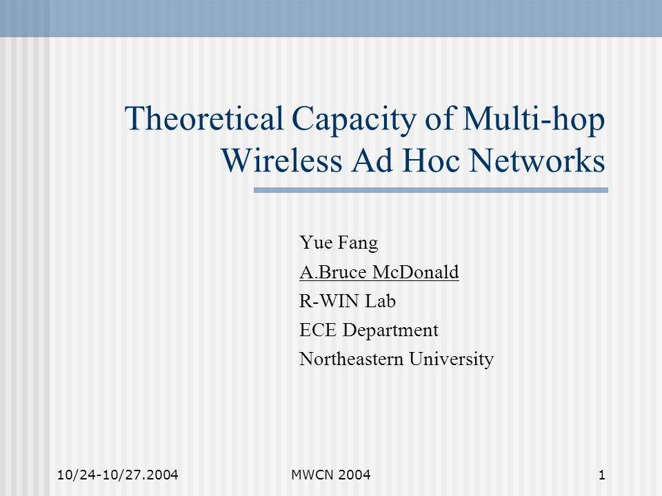 10/24-10/27.2004MWCN 20041 Theoretical Capacity of Multi-hop Wireless Ad Hoc Networks Yue Fang A.Bruce McDonald R-WIN Lab ECE Department Northeastern University