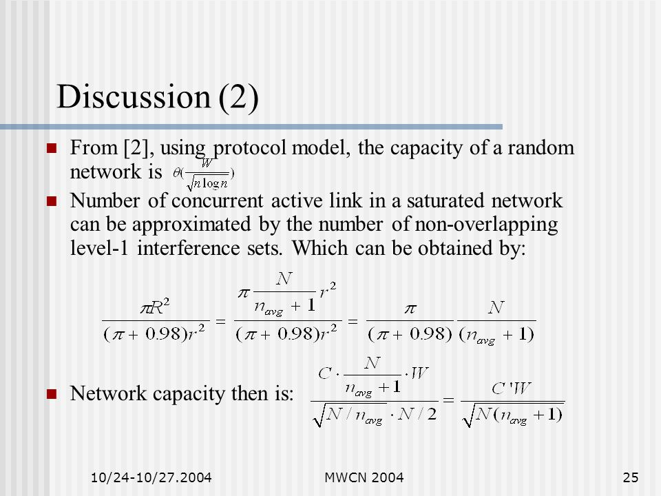 10/24-10/27.2004MWCN 200425 Discussion (2) From [2], using protocol model, the capacity of a random network is Number of concurrent active link in a saturated network can be approximated by the number of non-overlapping level-1 interference sets.