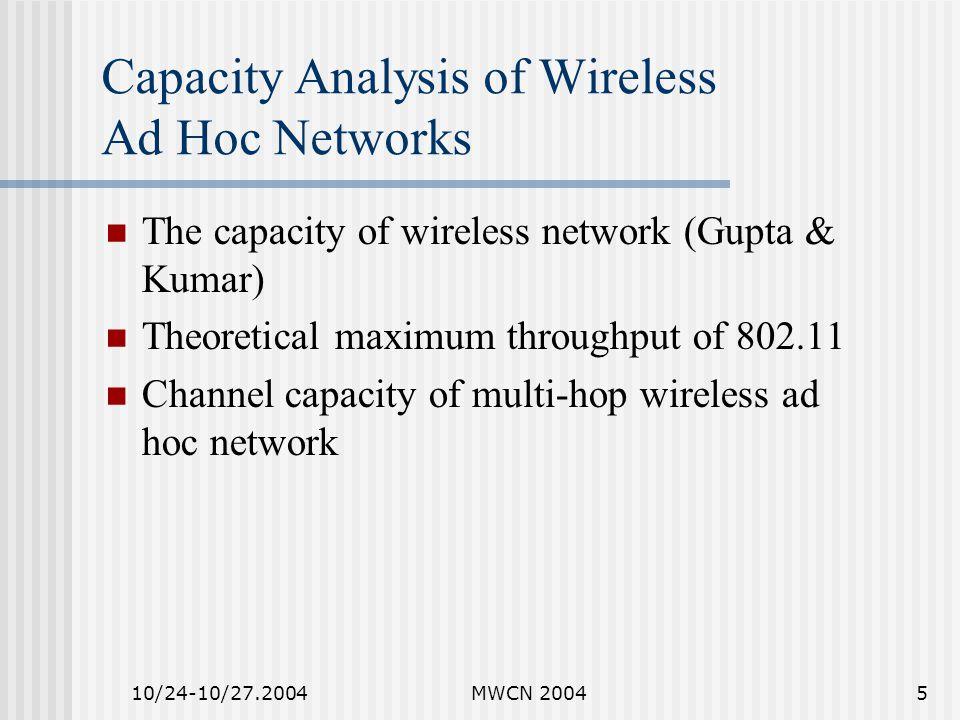 10/24-10/27.2004MWCN 20045 Capacity Analysis of Wireless Ad Hoc Networks The capacity of wireless network (Gupta & Kumar) Theoretical maximum throughput of 802.11 Channel capacity of multi-hop wireless ad hoc network