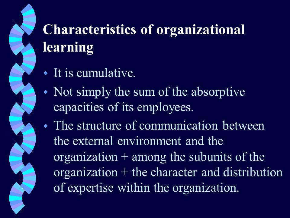 Characteristics of organizational learning w It is cumulative.