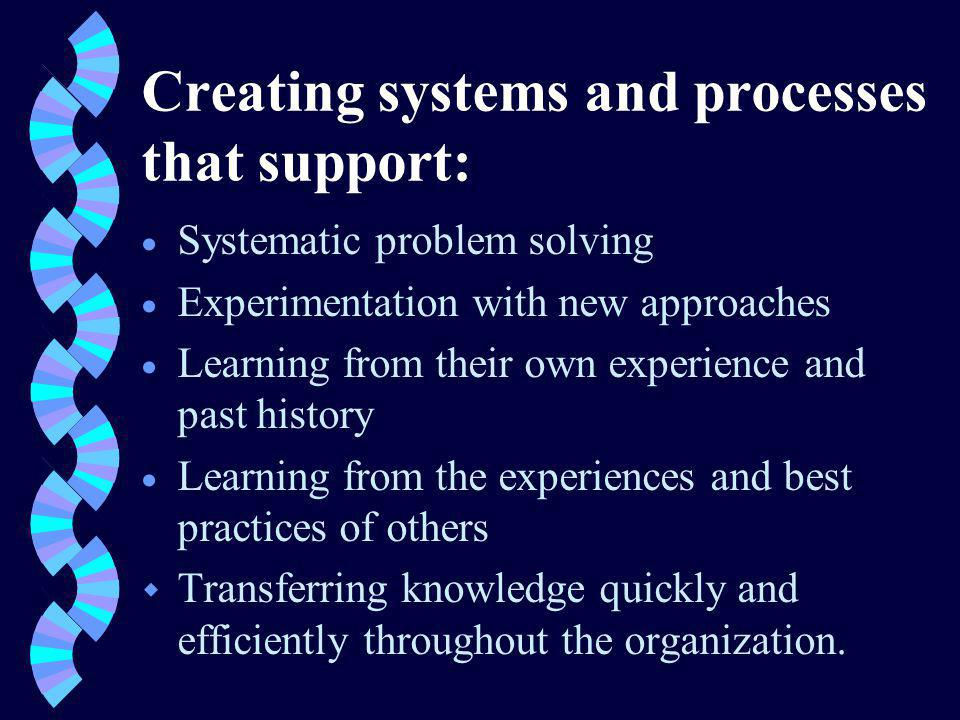 Creating systems and processes that support: Systematic problem solving Experimentation with new approaches Learning from their own experience and past history Learning from the experiences and best practices of others w Transferring knowledge quickly and efficiently throughout the organization.