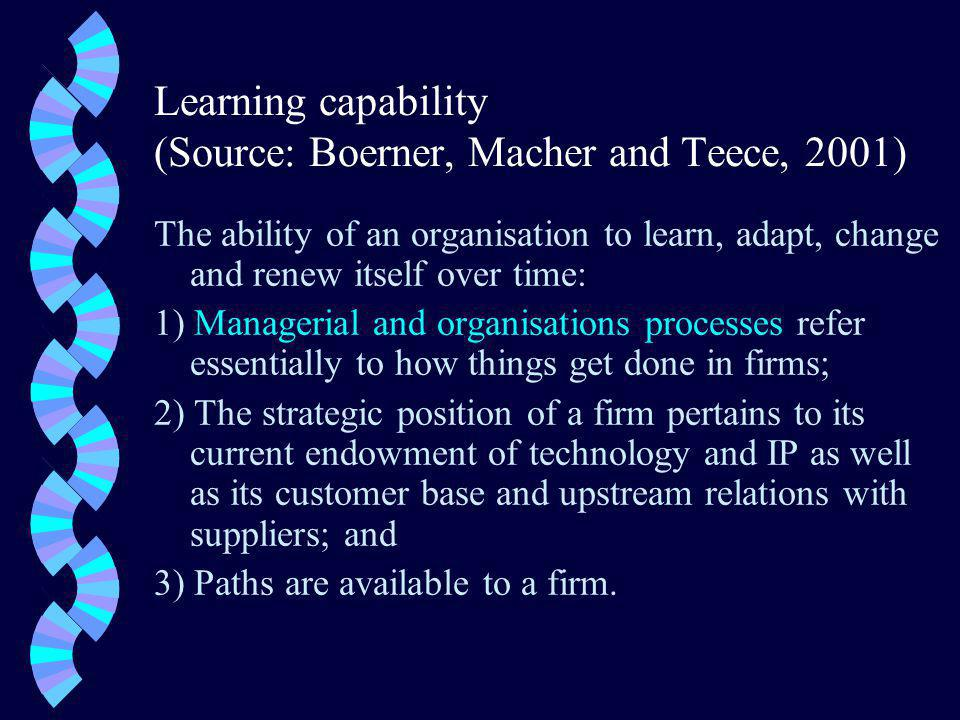 Learning capability (Source: Boerner, Macher and Teece, 2001) The ability of an organisation to learn, adapt, change and renew itself over time: 1) Managerial and organisations processes refer essentially to how things get done in firms; 2) The strategic position of a firm pertains to its current endowment of technology and IP as well as its customer base and upstream relations with suppliers; and 3) Paths are available to a firm.