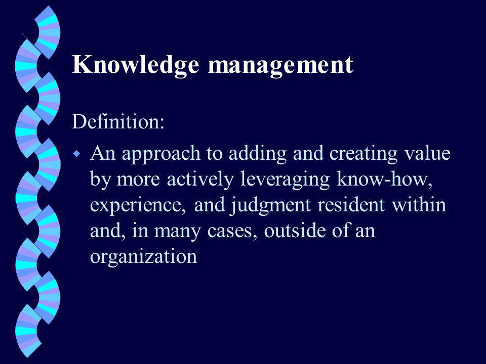 Knowledge management Definition: w An approach to adding and creating value by more actively leveraging know-how, experience, and judgment resident within and, in many cases, outside of an organization