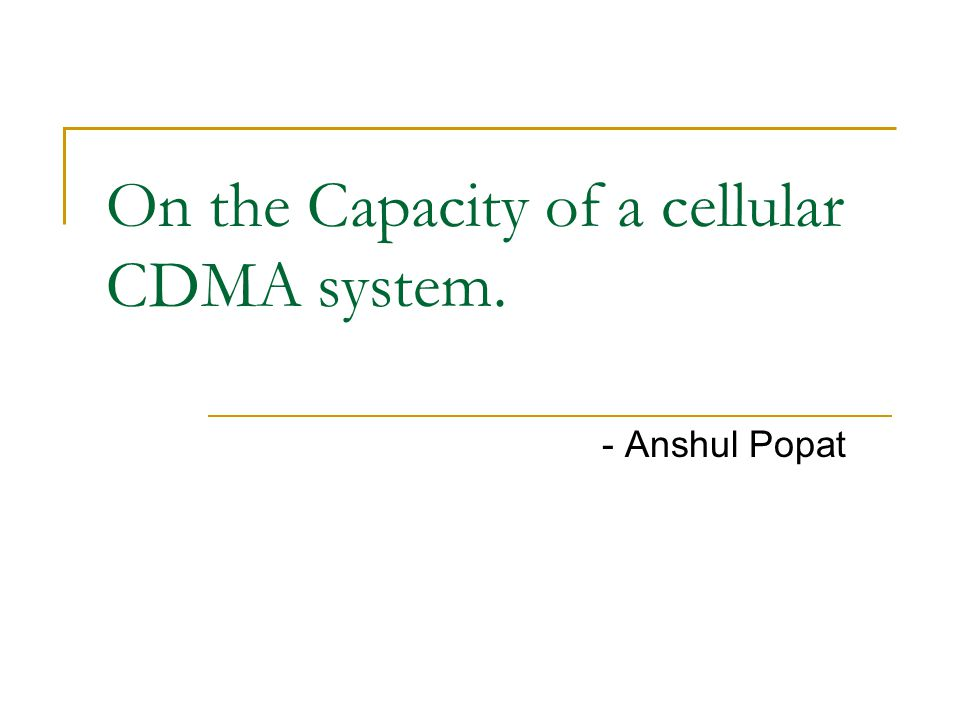 On the Capacity of a cellular CDMA system. - Anshul Popat