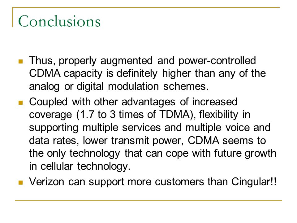 Conclusions Thus, properly augmented and power-controlled CDMA capacity is definitely higher than any of the analog or digital modulation schemes.