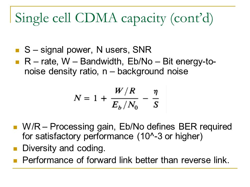 Single cell CDMA capacity (contd) S – signal power, N users, SNR R – rate, W – Bandwidth, Eb/No – Bit energy-to- noise density ratio, n – background noise W/R – Processing gain, Eb/No defines BER required for satisfactory performance (10^-3 or higher) Diversity and coding.