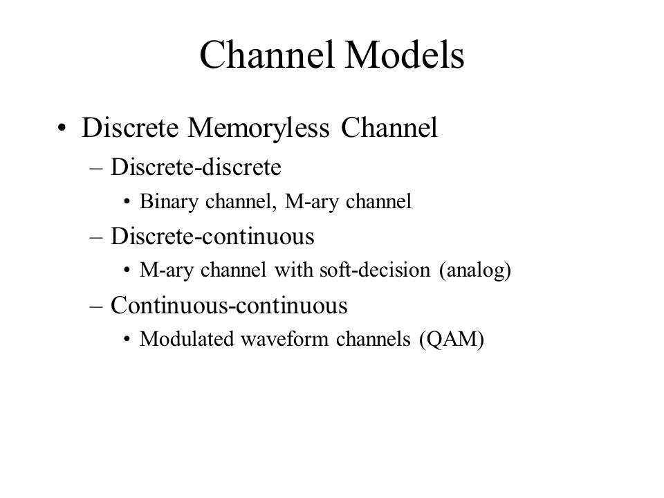 Channel Models Discrete Memoryless Channel –Discrete-discrete Binary channel, M-ary channel –Discrete-continuous M-ary channel with soft-decision (ana