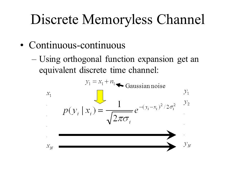 Discrete Memoryless Channel Continuous-continuous –Using orthogonal function expansion get an equivalent discrete time channel: Gaussian noise