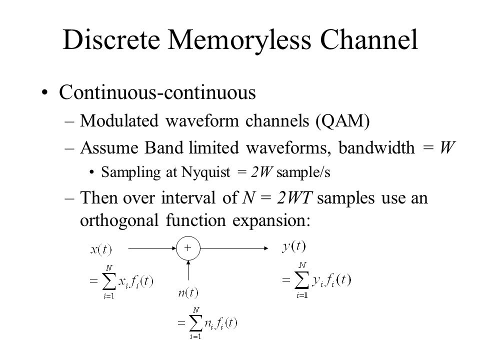 Discrete Memoryless Channel Continuous-continuous –Modulated waveform channels (QAM) –Assume Band limited waveforms, bandwidth = W Sampling at Nyquist = 2W sample/s –Then over interval of N = 2WT samples use an orthogonal function expansion: