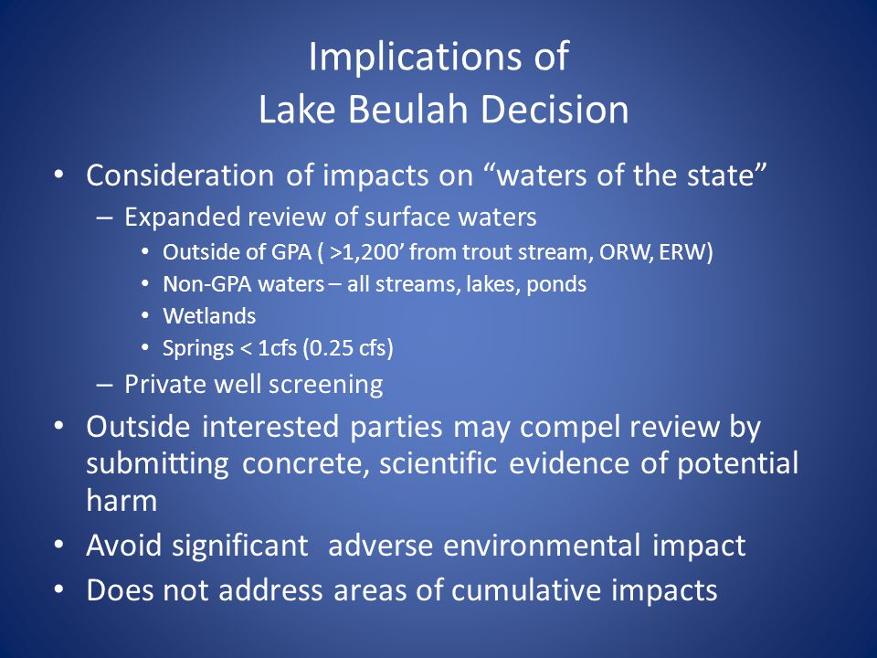 Implications of Lake Beulah Decision Consideration of impacts on waters of the state – Expanded review of surface waters Outside of GPA ( >1,200 from trout stream, ORW, ERW) Non-GPA waters – all streams, lakes, ponds Wetlands Springs < 1cfs (0.25 cfs) – Private well screening Outside interested parties may compel review by submitting concrete, scientific evidence of potential harm Avoid significant adverse environmental impact Does not address areas of cumulative impacts
