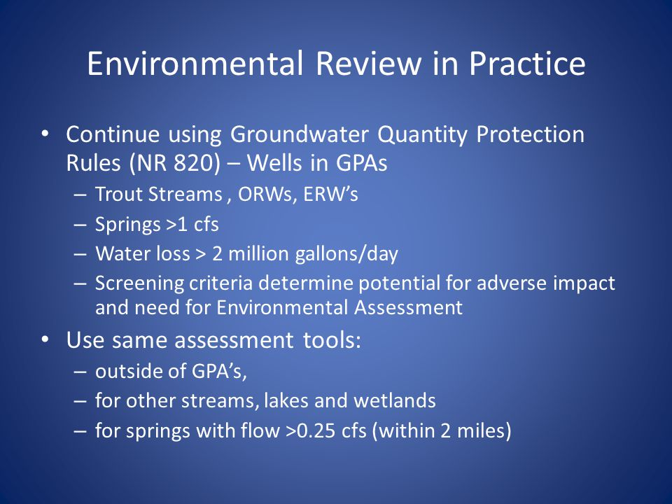 Environmental Review in Practice Continue using Groundwater Quantity Protection Rules (NR 820) – Wells in GPAs – Trout Streams, ORWs, ERWs – Springs >