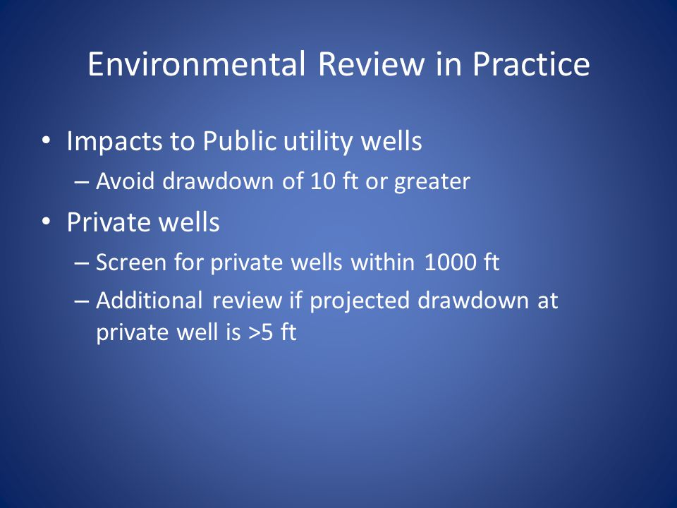 Environmental Review in Practice Impacts to Public utility wells – Avoid drawdown of 10 ft or greater Private wells – Screen for private wells within 1000 ft – Additional review if projected drawdown at private well is >5 ft
