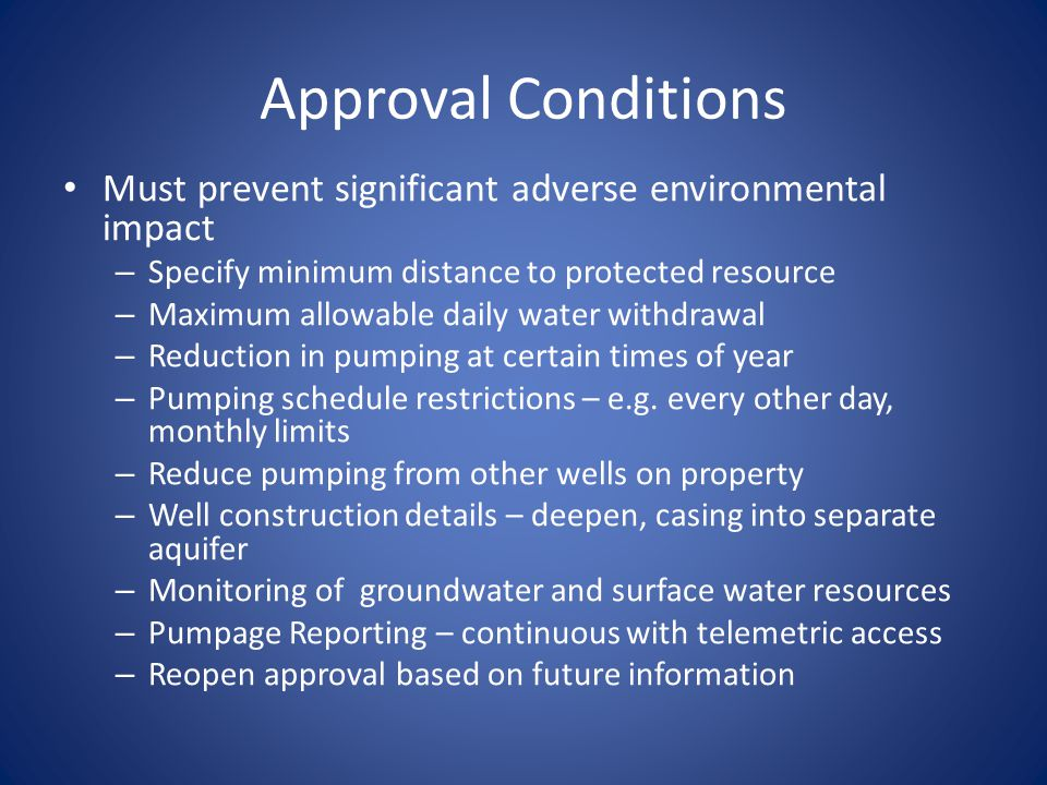Approval Conditions Must prevent significant adverse environmental impact – Specify minimum distance to protected resource – Maximum allowable daily water withdrawal – Reduction in pumping at certain times of year – Pumping schedule restrictions – e.g.