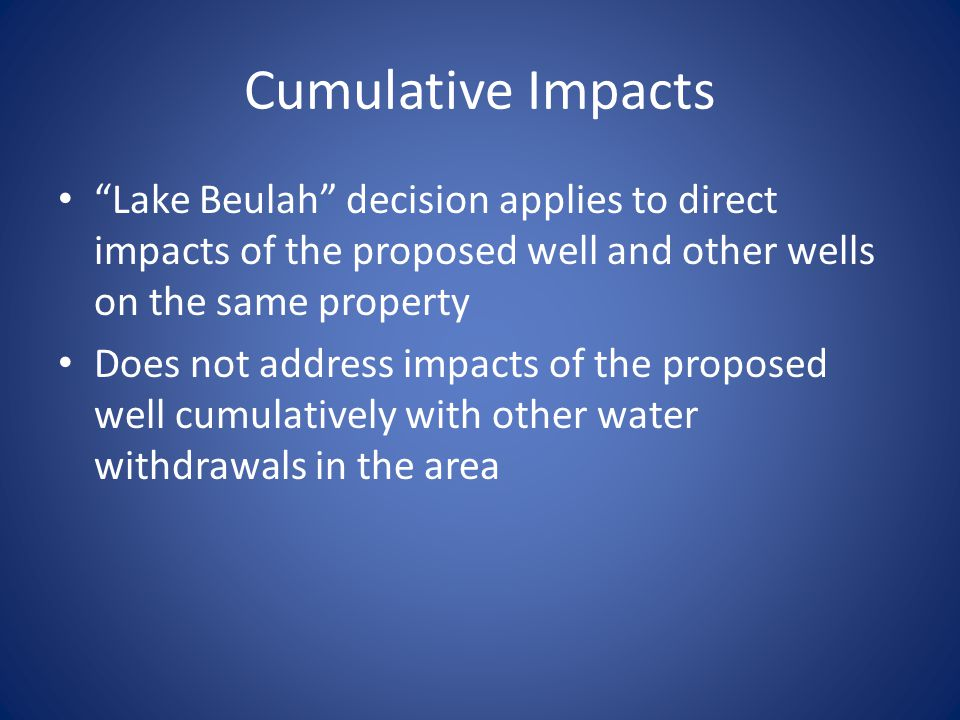 Cumulative Impacts Lake Beulah decision applies to direct impacts of the proposed well and other wells on the same property Does not address impacts o