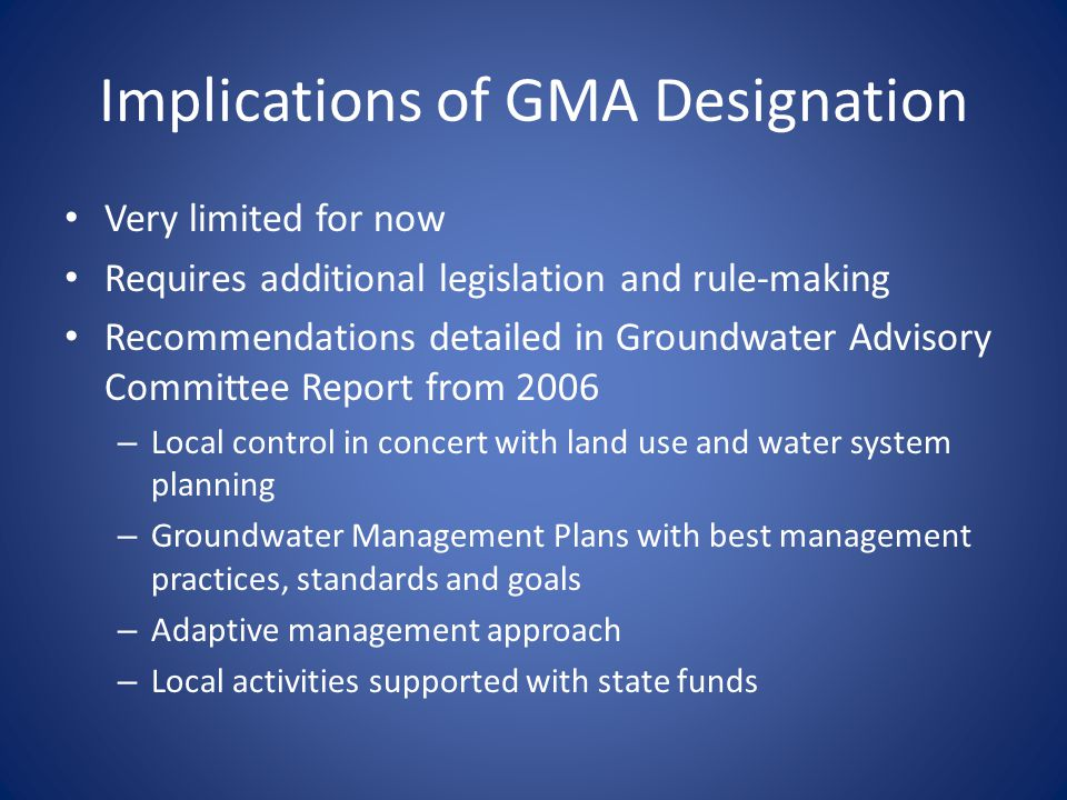 Implications of GMA Designation Very limited for now Requires additional legislation and rule-making Recommendations detailed in Groundwater Advisory