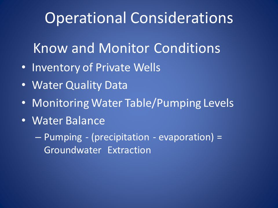 Operational Considerations Inventory of Private Wells Water Quality Data Monitoring Water Table/Pumping Levels Water Balance – Pumping - (precipitatio