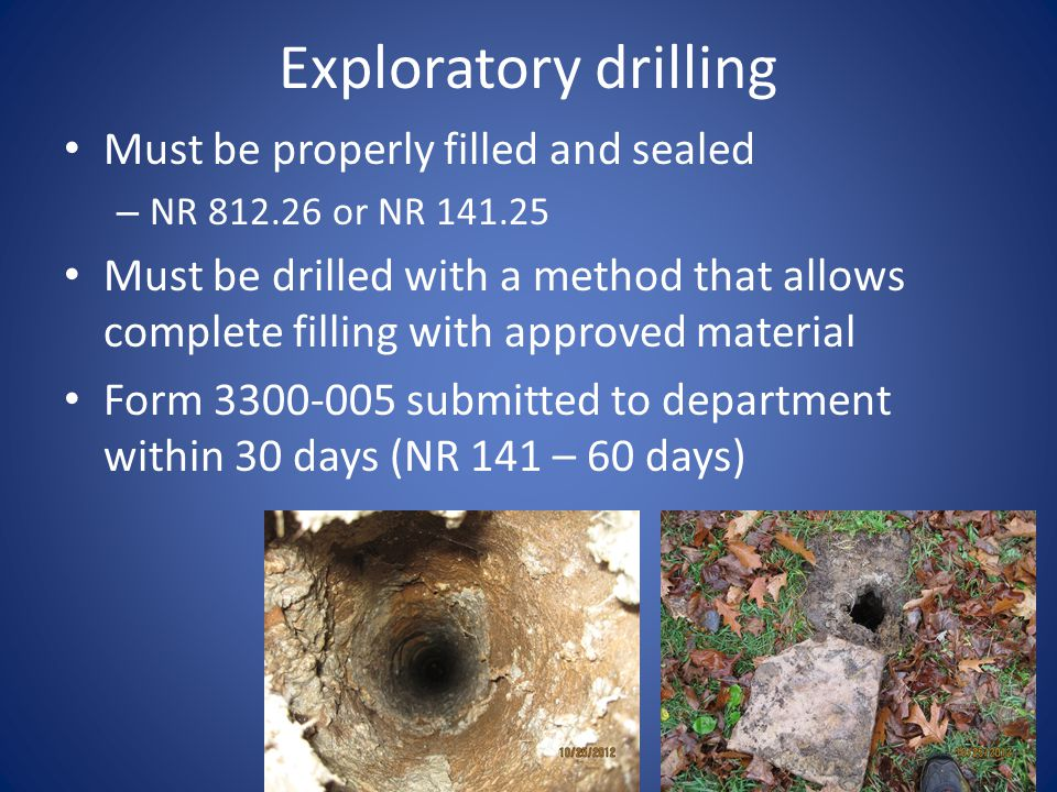 Exploratory drilling Must be properly filled and sealed – NR or NR Must be drilled with a method that allows complete filling with approved material Form submitted to department within 30 days (NR 141 – 60 days)