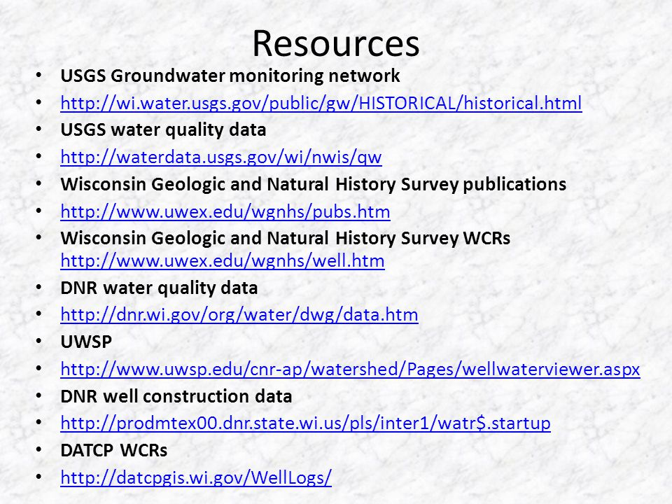 Resources USGS Groundwater monitoring network   USGS water quality data   Wisconsin Geologic and Natural History Survey publications   Wisconsin Geologic and Natural History Survey WCRs     DNR water quality data   UWSP   DNR well construction data   DATCP WCRs