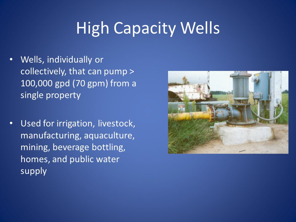 High Capacity Wells Wells, individually or collectively, that can pump > 100,000 gpd (70 gpm) from a single property Used for irrigation, livestock, manufacturing, aquaculture, mining, beverage bottling, homes, and public water supply