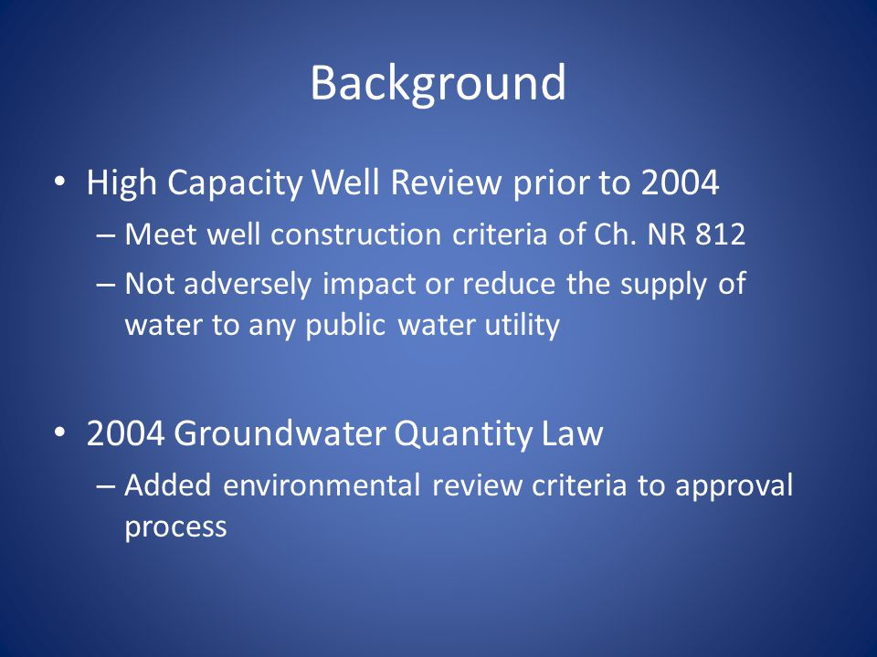 Background High Capacity Well Review prior to 2004 – Meet well construction criteria of Ch. NR 812 – Not adversely impact or reduce the supply of wate