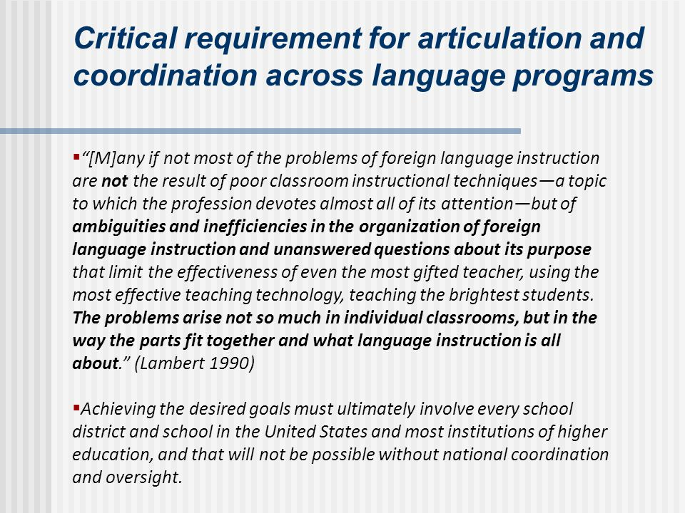 Critical requirement for articulation and coordination across language programs [M]any if not most of the problems of foreign language instruction are not the result of poor classroom instructional techniquesa topic to which the profession devotes almost all of its attentionbut of ambiguities and inefficiencies in the organization of foreign language instruction and unanswered questions about its purpose that limit the effectiveness of even the most gifted teacher, using the most effective teaching technology, teaching the brightest students.