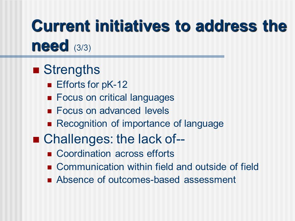 Current initiatives to address the need Current initiatives to address the need (3/3) Strengths Efforts for pK-12 Focus on critical languages Focus on advanced levels Recognition of importance of language Challenges: the lack of-- Coordination across efforts Communication within field and outside of field Absence of outcomes-based assessment