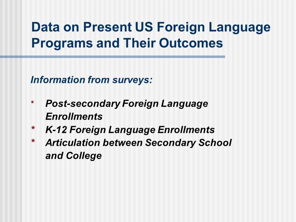 Data on Present US Foreign Language Programs and Their Outcomes Information from surveys: * Post-secondary Foreign Language Enrollments *K-12 Foreign Language Enrollments *Articulation between Secondary School and College