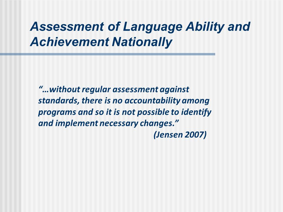 Assessment of Language Ability and Achievement Nationally …without regular assessment against standards, there is no accountability among programs and so it is not possible to identify and implement necessary changes.
