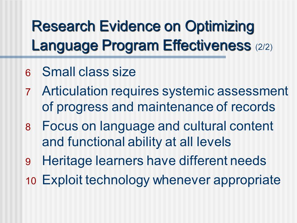 Research Evidence on Optimizing Language Program Effectiveness Research Evidence on Optimizing Language Program Effectiveness (2/2) 6 Small class size 7 Articulation requires systemic assessment of progress and maintenance of records 8 Focus on language and cultural content and functional ability at all levels 9 Heritage learners have different needs 10 Exploit technology whenever appropriate