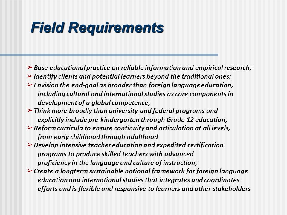 Field Requirements Base educational practice on reliable information and empirical research; Identify clients and potential learners beyond the traditional ones; Envision the end-goal as broader than foreign language education, including cultural and international studies as core components in development of a global competence; Think more broadly than university and federal programs and explicitly include pre-kindergarten through Grade 12 education; Reform curricula to ensure continuity and articulation at all levels, from early childhood through adulthood Develop intensive teacher education and expedited certification programs to produce skilled teachers with advanced proficiency in the language and culture of instruction; Create a longterm sustainable national framework for foreign language education and international studies that integrates and coordinates efforts and is flexible and responsive to learners and other stakeholders