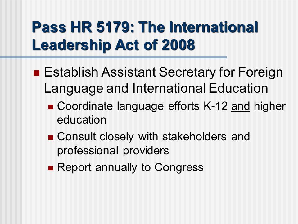 Pass HR 5179: The International Leadership Act of 2008 Establish Assistant Secretary for Foreign Language and International Education Coordinate language efforts K-12 and higher education Consult closely with stakeholders and professional providers Report annually to Congress