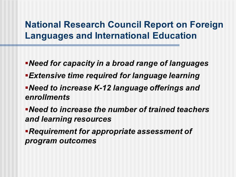 National Research Council Report on Foreign Languages and International Education Need for capacity in a broad range of languages Extensive time required for language learning Need to increase K-12 language offerings and enrollments Need to increase the number of trained teachers and learning resources Requirement for appropriate assessment of program outcomes