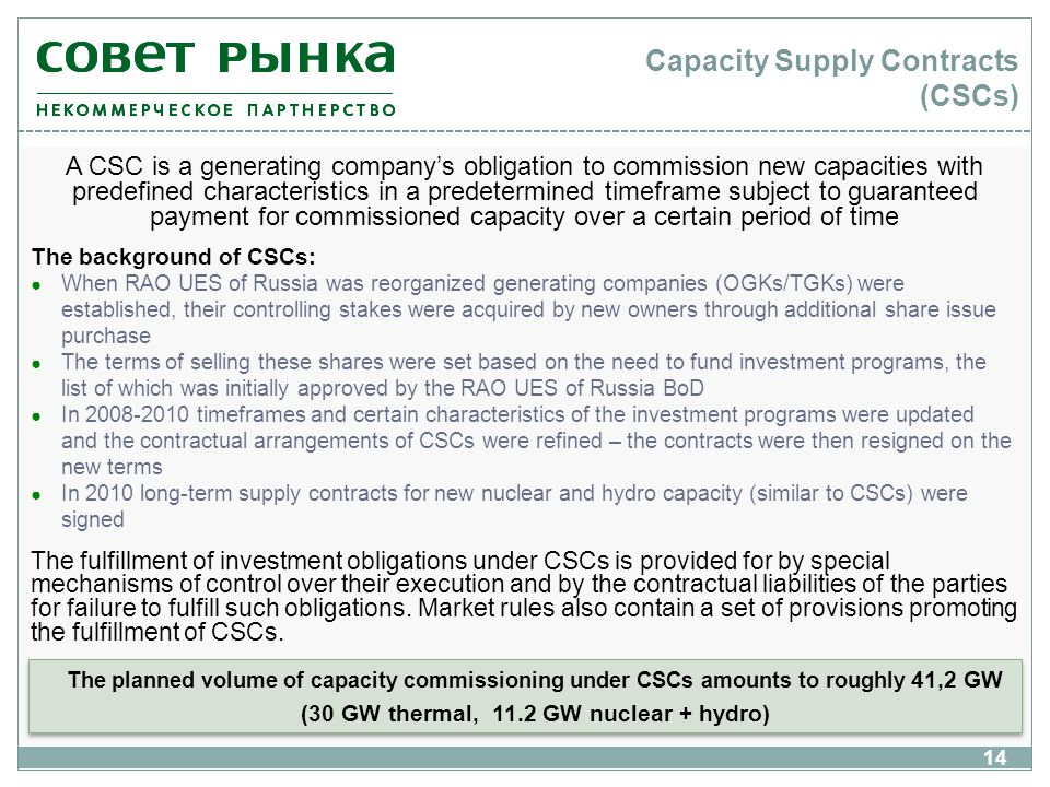 14 Capacity Supply Contracts (CSCs) The background of CSCs: When RAO UES of Russia was reorganized generating companies (OGKs/TGKs) were established, their controlling stakes were acquired by new owners through additional share issue purchase The terms of selling these shares were set based on the need to fund investment programs, the list of which was initially approved by the RAO UES of Russia BoD In 2008-2010 timeframes and certain characteristics of the investment programs were updated and the contractual arrangements of CSCs were refined – the contracts were then resigned on the new terms In 2010 long-term supply contracts for new nuclear and hydro capacity (similar to CSCs) were signed The planned volume of capacity commissioning under CSCs amounts to roughly 41,2 GW (30 GW thermal, 11.2 GW nuclear + hydro) The planned volume of capacity commissioning under CSCs amounts to roughly 41,2 GW (30 GW thermal, 11.2 GW nuclear + hydro) 14 A CSC is a generating companys obligation to commission new capacities with predefined characteristics in a predetermined timeframe subject to guaranteed payment for commissioned capacity over a certain period of time The fulfillment of investment obligations under CSCs is provided for by special mechanisms of control over their execution and by the contractual liabilities of the parties for failure to fulfill such obligations.