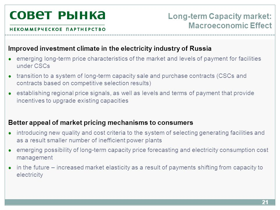21 Long-term Capacity market: Macroeconomic Effect Improved investment climate in the electricity industry of Russia emerging long-term price characteristics of the market and levels of payment for facilities under CSCs transition to a system of long-term capacity sale and purchase contracts (CSCs and contracts based on competitive selection results) establishing regional price signals, as well as levels and terms of payment that provide incentives to upgrade existing capacities Better appeal of market pricing mechanisms to consumers introducing new quality and cost criteria to the system of selecting generating facilities and as a result smaller number of inefficient power plants emerging possibility of long-term capacity price forecasting and electricity consumption cost management in the future – increased market elasticity as a result of payments shifting from capacity to electricity 21